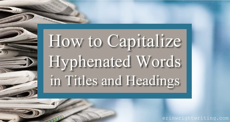 Stack of newspapers with overlay title: How to Capitalize Hyphenated Words in Titles and Headings